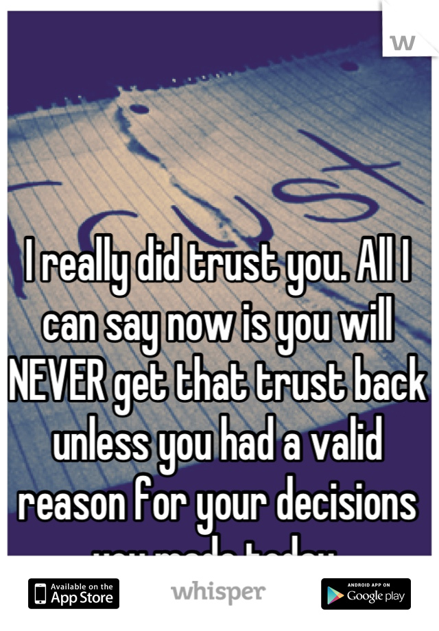 I really did trust you. All I can say now is you will NEVER get that trust back unless you had a valid reason for your decisions you made today.