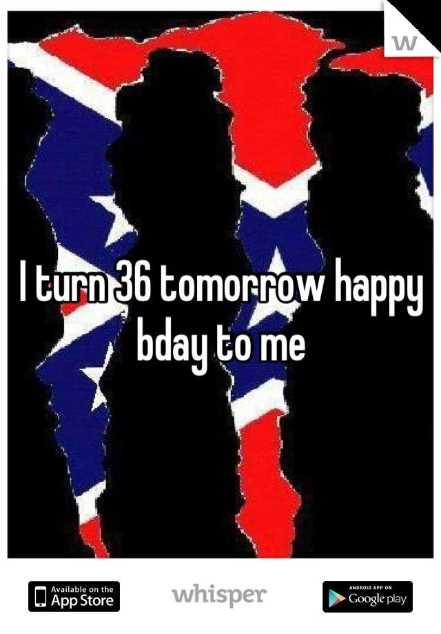 I turn 36 tomorrow happy bday to me