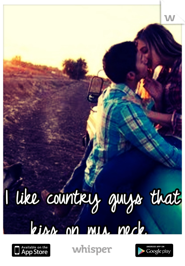 I like country guys that kiss on my neck