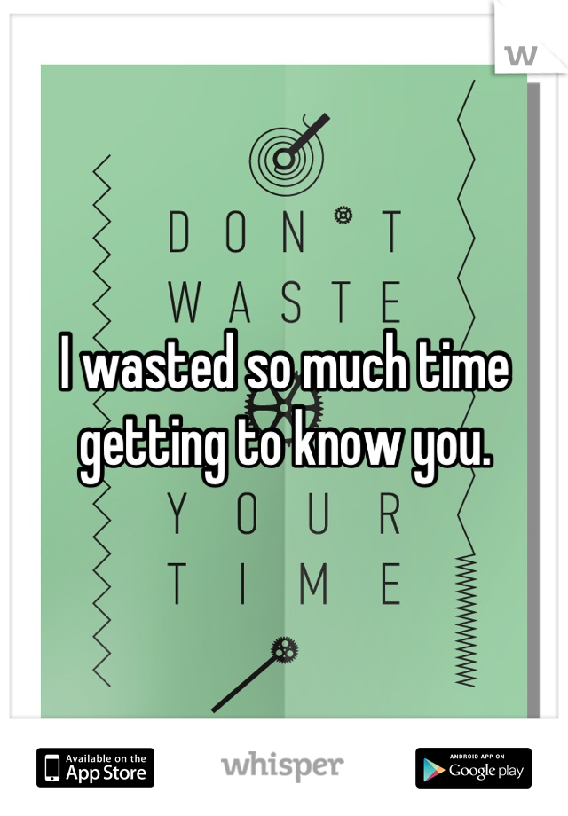 I wasted so much time getting to know you.