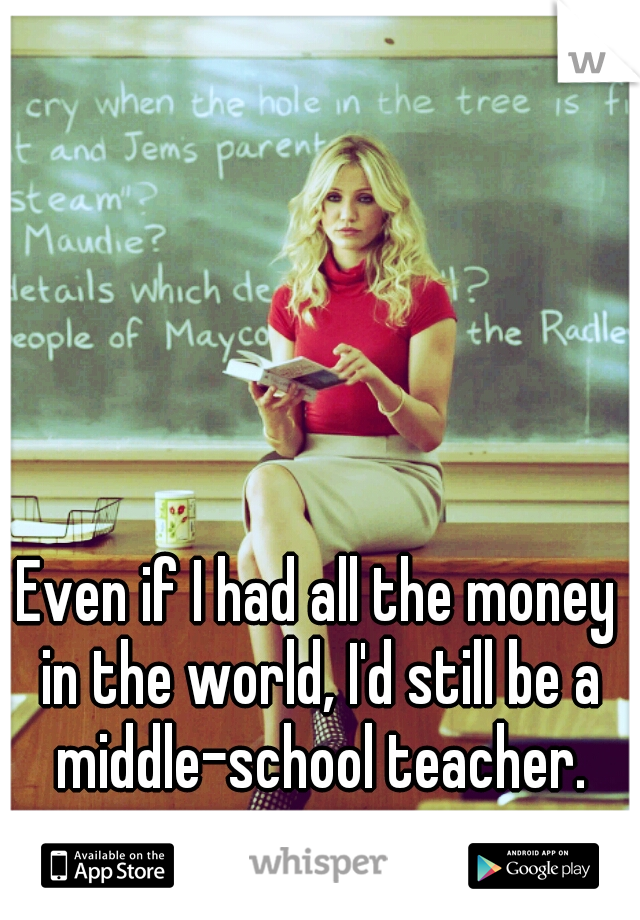 Even if I had all the money in the world, I'd still be a middle-school teacher.