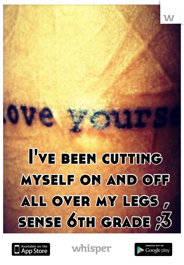 I've been cutting myself on and off all over my legs , sense 6th grade ;3