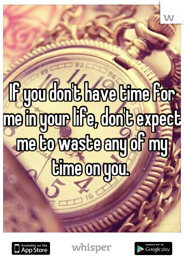 If you don't have time for me in your life, don't expect me to waste any of my time on you.