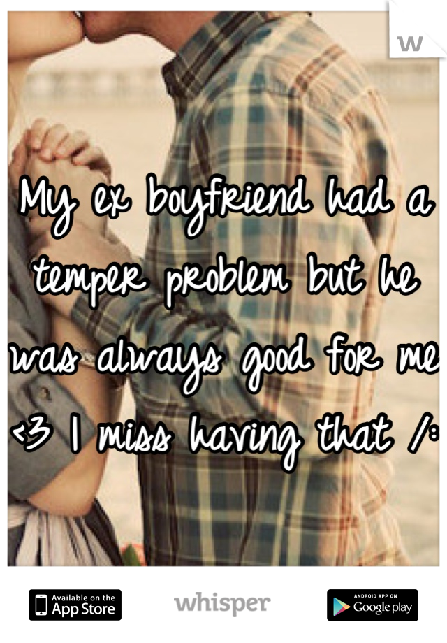 My ex boyfriend had a temper problem but he was always good for me <3 I miss having that /: