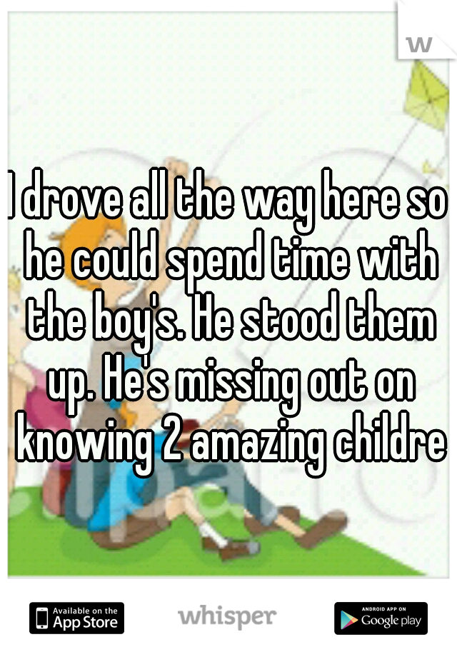 I drove all the way here so he could spend time with the boy's. He stood them up. He's missing out on knowing 2 amazing children
