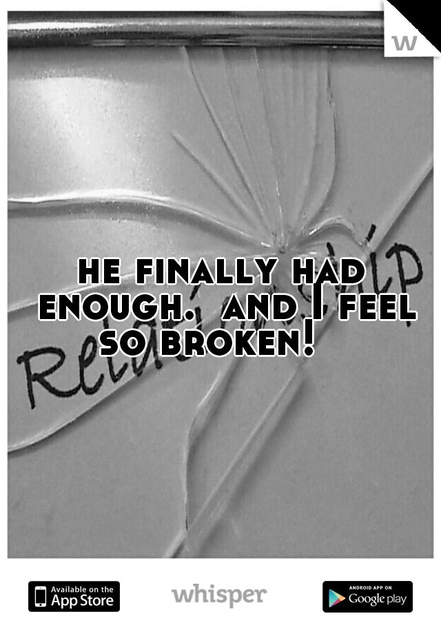 he finally had enough.  and I feel so broken!
