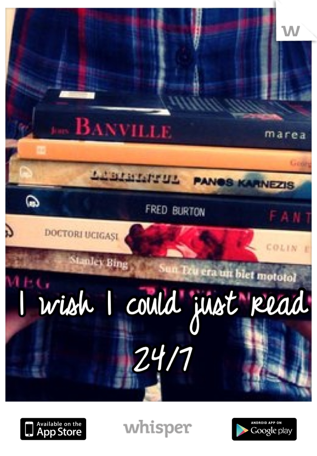 I wish I could just read 24/7