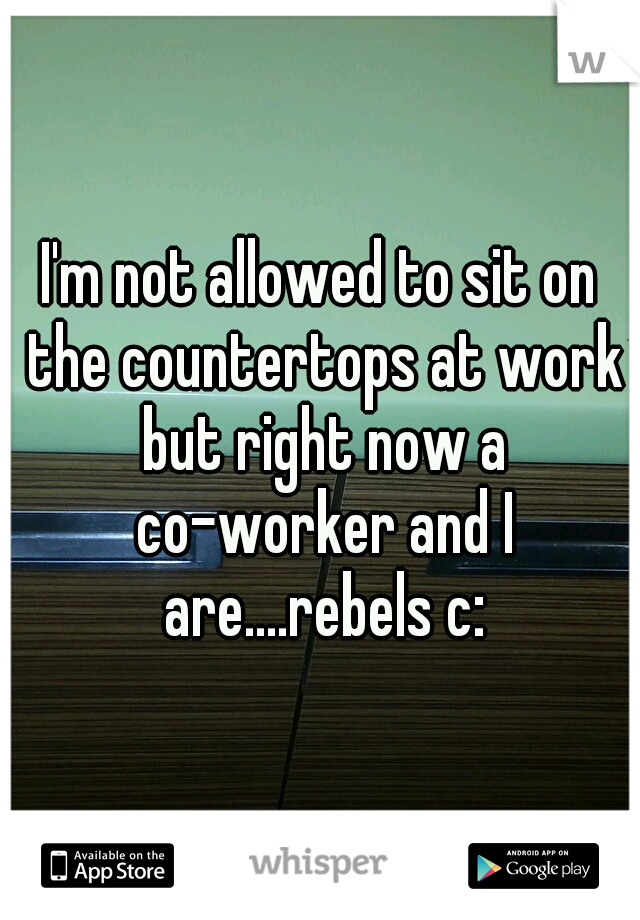 I'm not allowed to sit on the countertops at work but right now a co-worker and I are....rebels c: