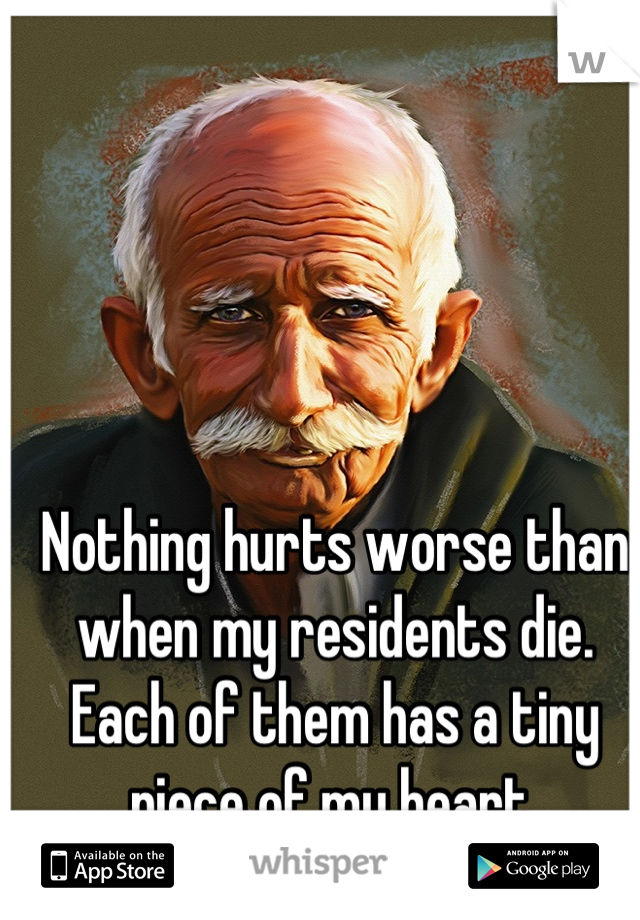 Nothing hurts worse than when my residents die. Each of them has a tiny piece of my heart.