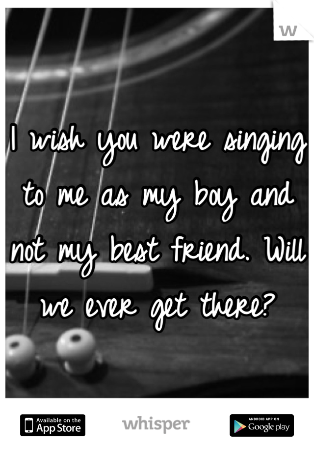 I wish you were singing to me as my boy and not my best friend. Will we ever get there?