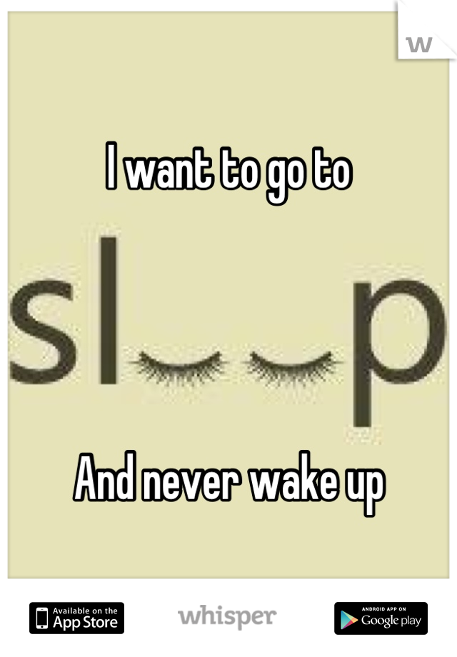 I want to go to     And never wake up