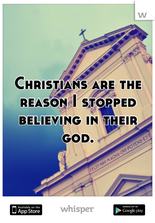 Christians are the reason I stopped believing in their god.