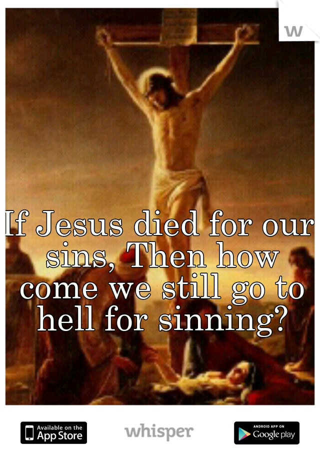 If Jesus died for our sins, Then how come we still go to hell for sinning?