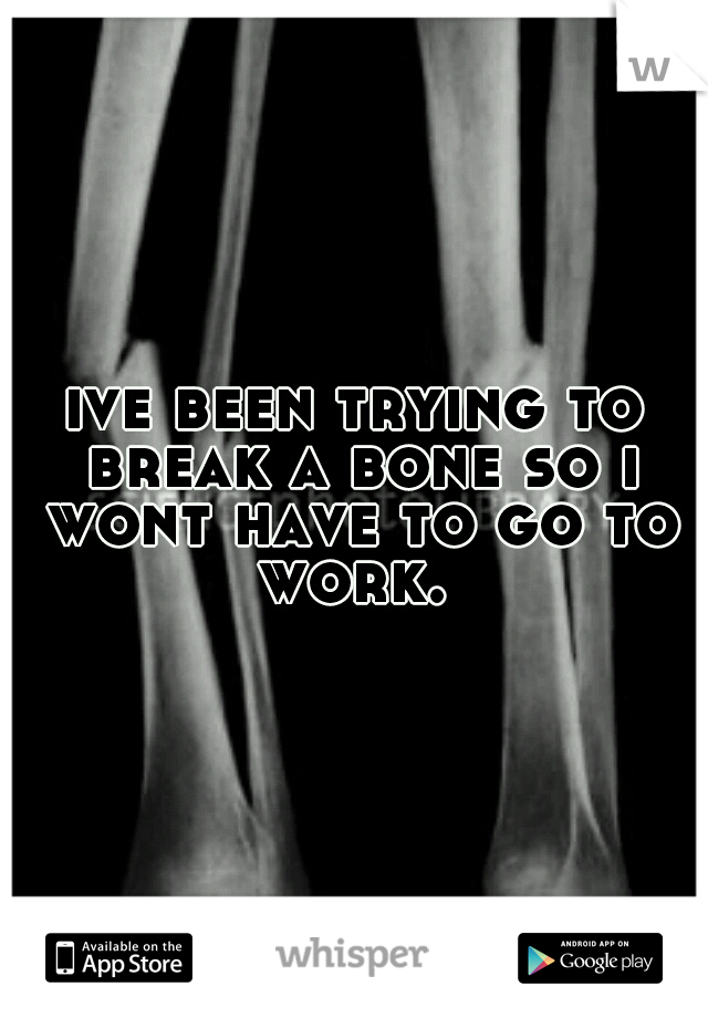 ive been trying to break a bone so i wont have to go to work.