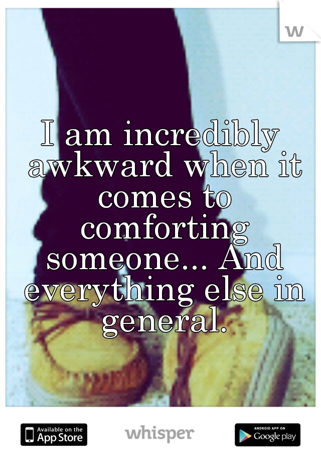 I am incredibly awkward when it comes to comforting someone... And everything else in general.