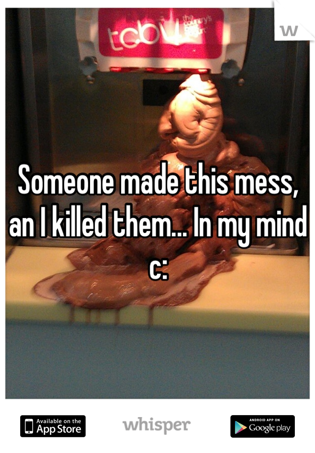 Someone made this mess, an I killed them... In my mind c: