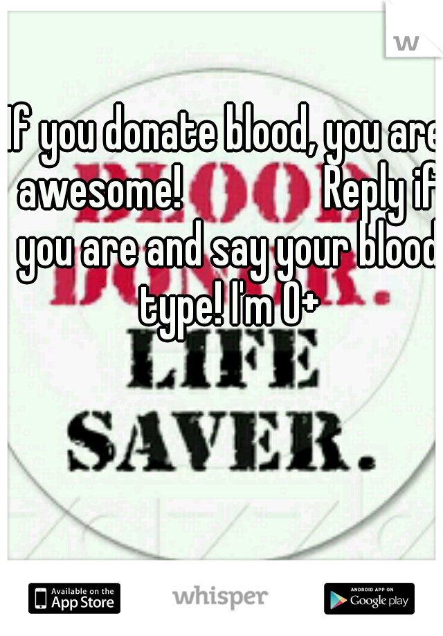If you donate blood, you are awesome!       Reply if you are and say your blood type! I'm O+