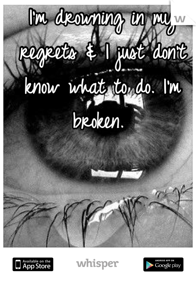 I'm drowning in my regrets & I just don't know what to do. I'm broken.