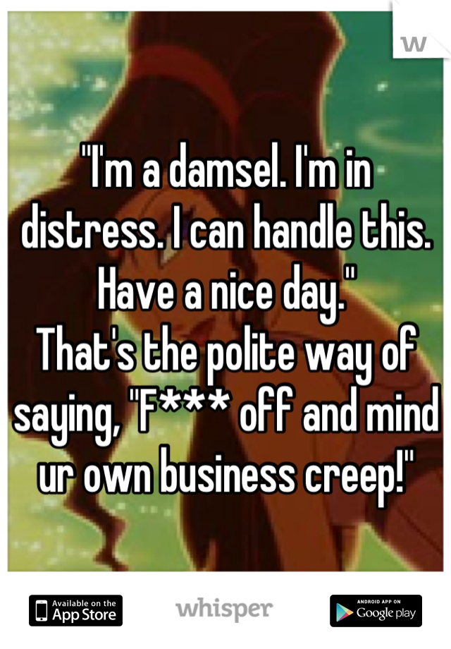 """I'm a damsel. I'm in distress. I can handle this. Have a nice day."" That's the polite way of saying, ""F*** off and mind ur own business creep!"""