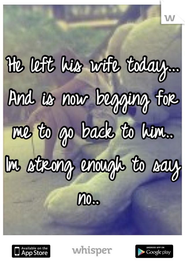 He left his wife today... And is now begging for me to go back to him.. Im strong enough to say no..