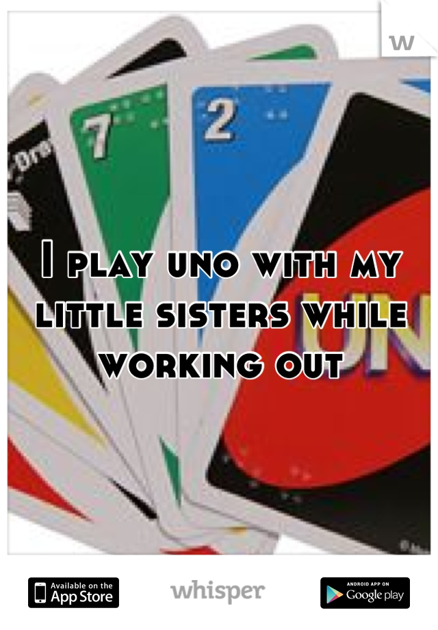 I play uno with my little sisters while working out