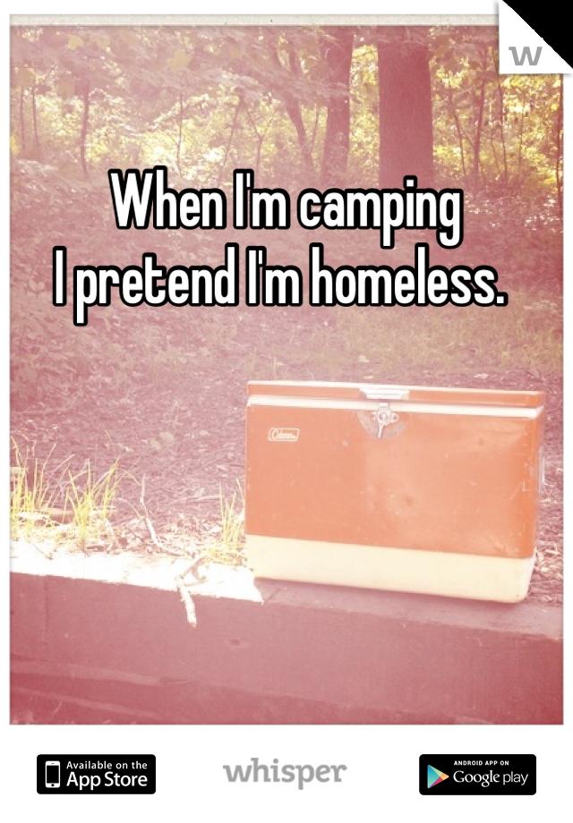 When I'm camping  I pretend I'm homeless.
