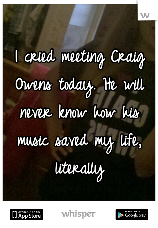 I cried meeting Craig Owens today. He will never know how his music saved my life, literally