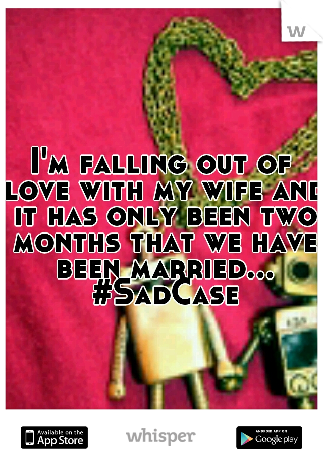 I'm falling out of love with my wife and it has only been two months that we have been married... #SadCase
