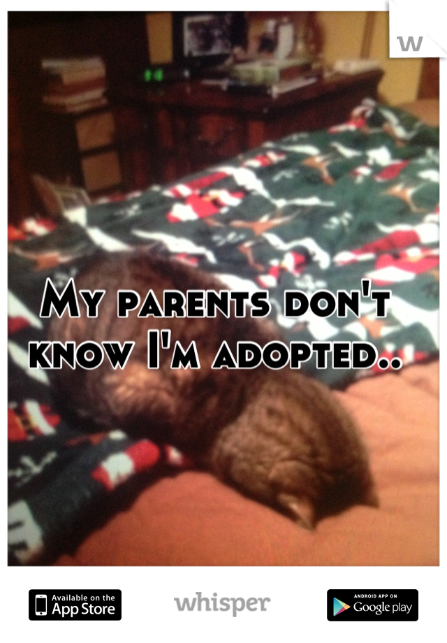 My parents don't know I'm adopted..
