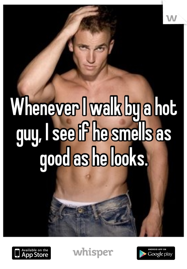 Whenever I walk by a hot guy, I see if he smells as good as he looks.
