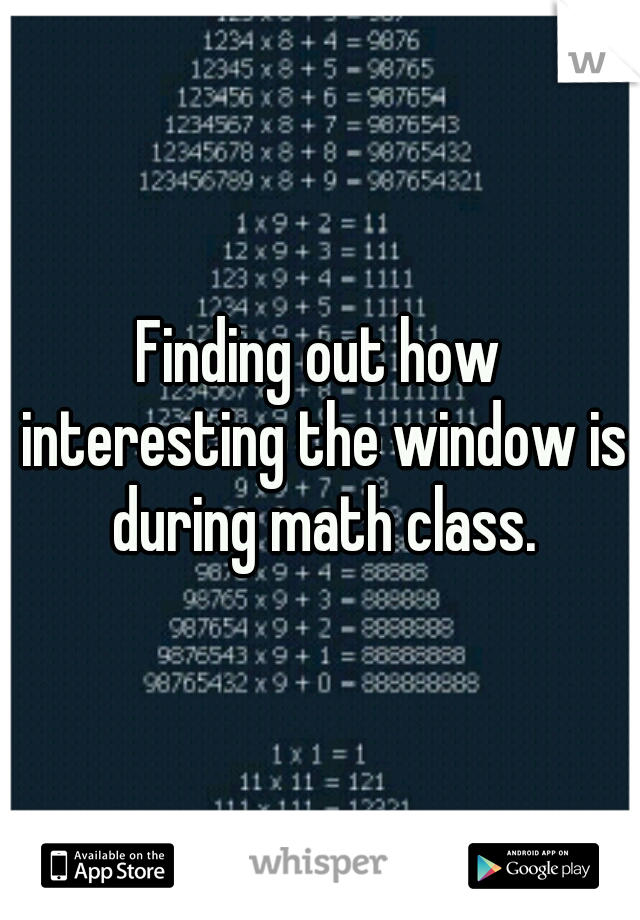 Finding out how interesting the window is during math class.