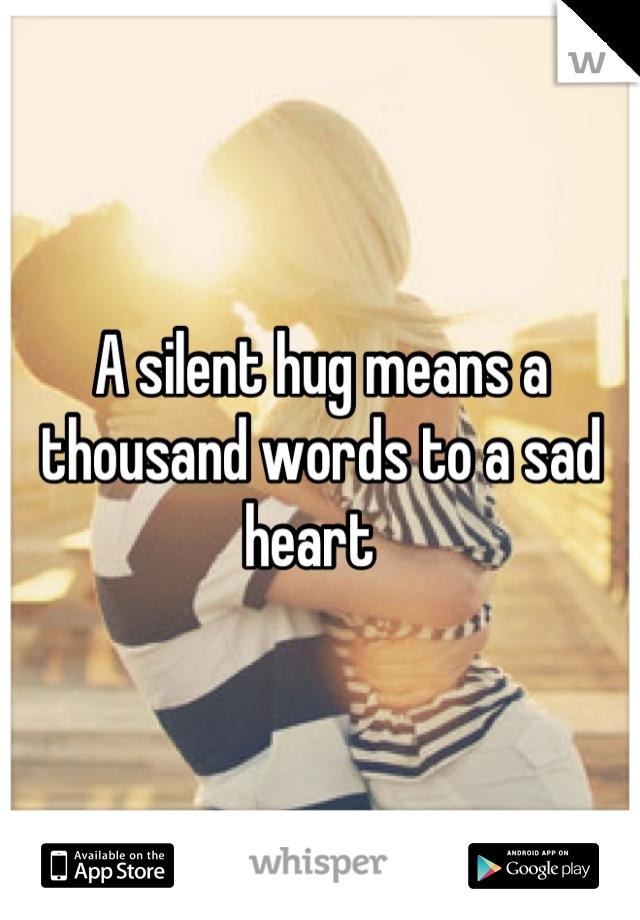 A silent hug means a thousand words to a sad heart