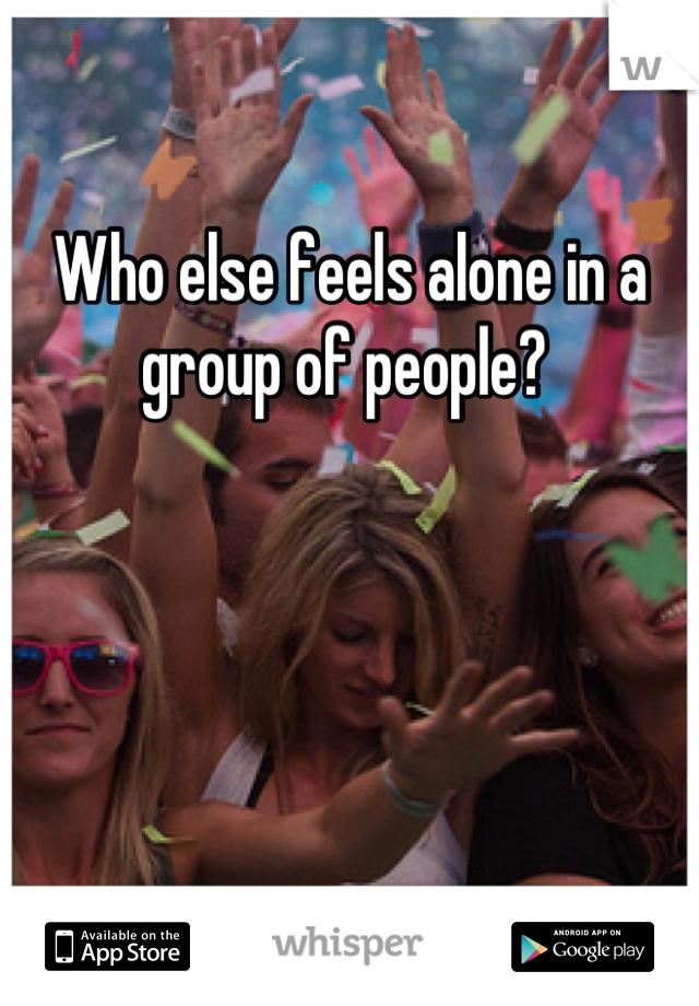 Who else feels alone in a group of people?