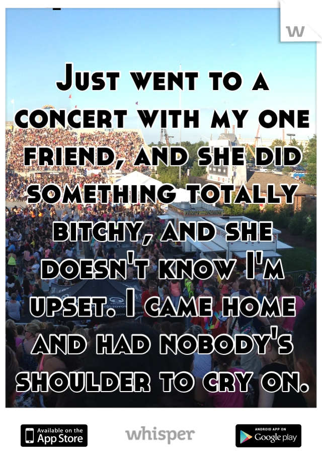 Just went to a concert with my one friend, and she did something totally bitchy, and she doesn't know I'm upset. I came home and had nobody's shoulder to cry on.