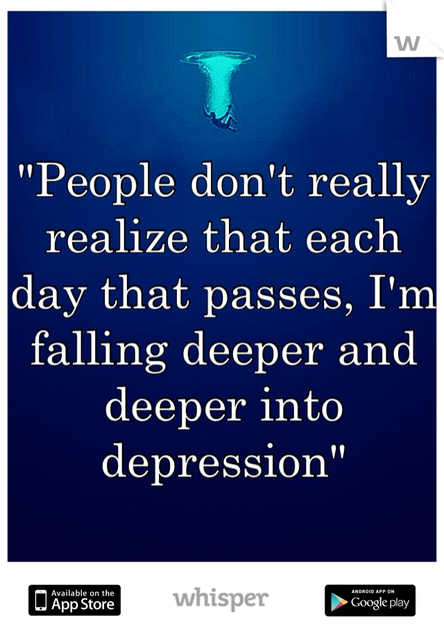 """""""People don't really realize that each day that passes, I'm falling deeper and deeper into depression"""""""