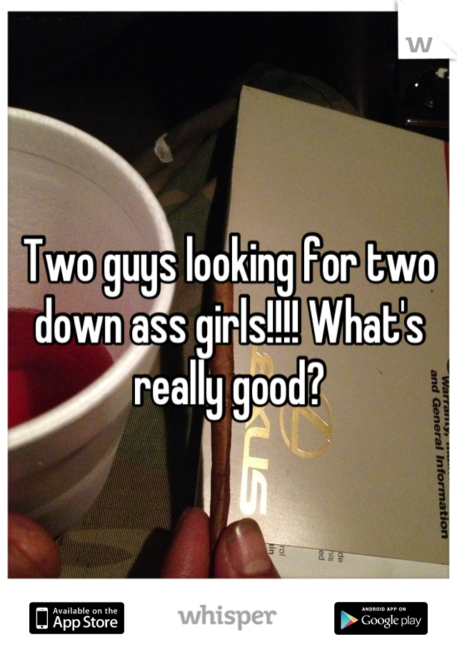 Two guys looking for two down ass girls!!!! What's really good?