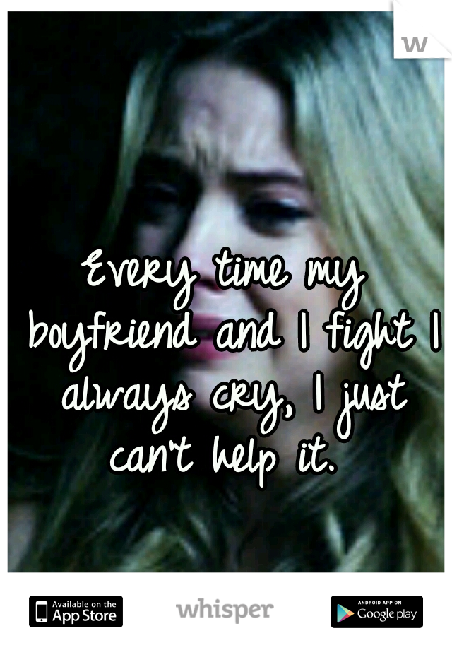 Every time my boyfriend and I fight I always cry, I just can't help it.