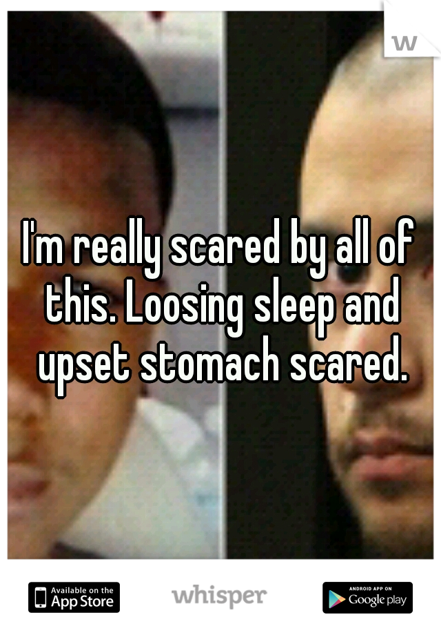 I'm really scared by all of this. Loosing sleep and upset stomach scared.