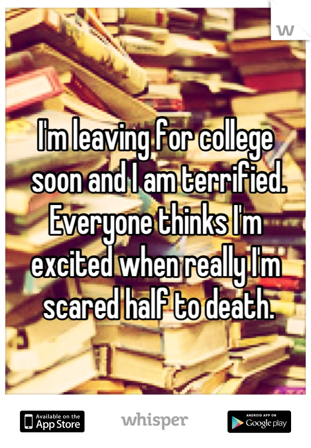 I'm leaving for college  soon and I am terrified.  Everyone thinks I'm  excited when really I'm  scared half to death.