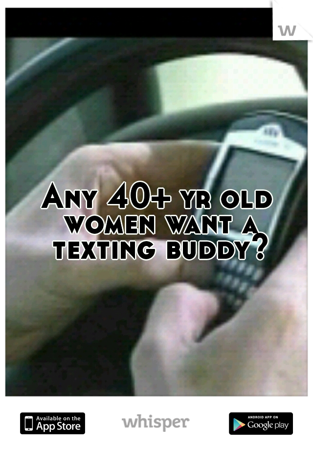 Any 40+ yr old women want a texting buddy?