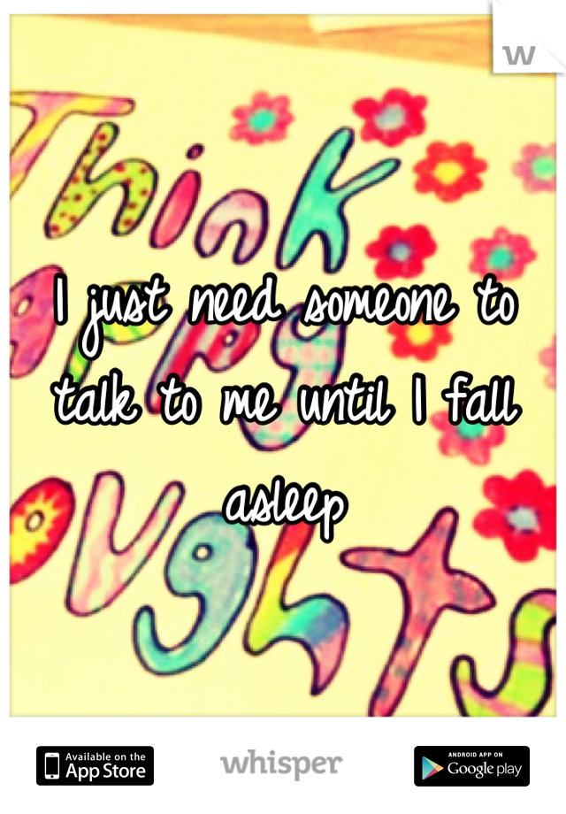 I just need someone to talk to me until I fall asleep