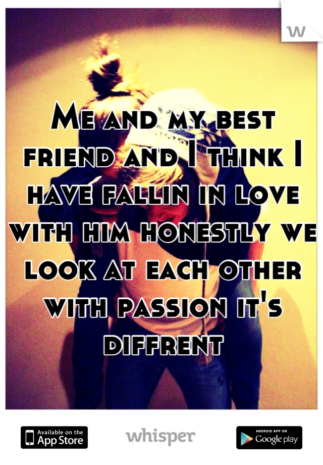 Me and my best friend and I think I have fallin in love with him honestly we look at each other with passion it's diffrent