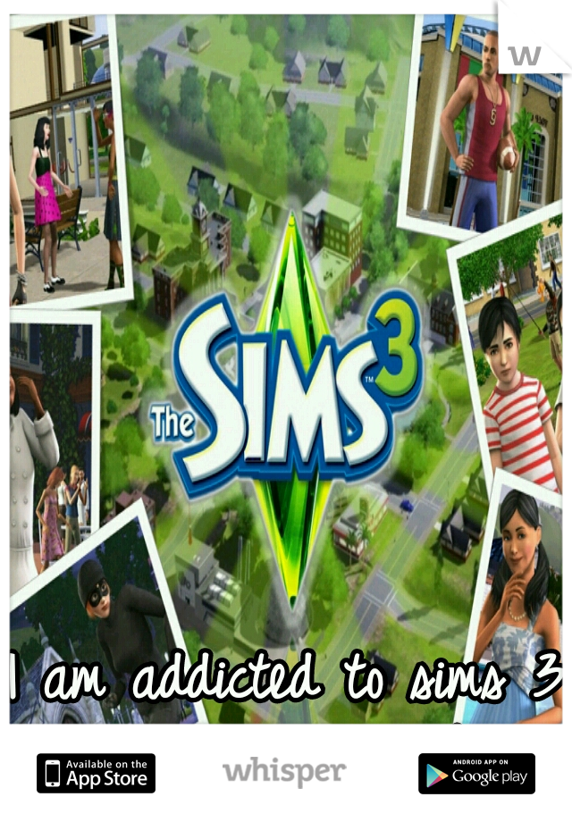 I am addicted to sims 3  and I am 24