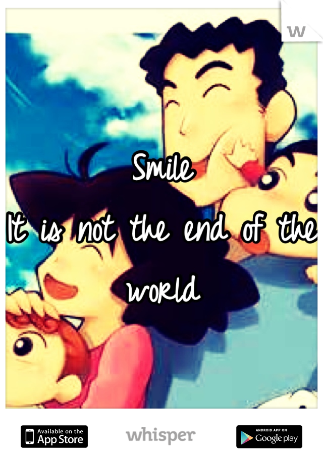 Smile It is not the end of the world