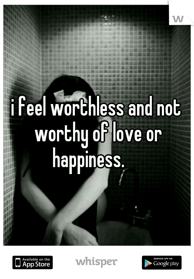 i feel worthless and not worthy of love or happiness.