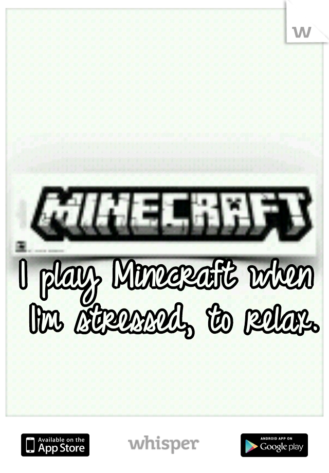 I play Minecraft when I'm stressed, to relax.