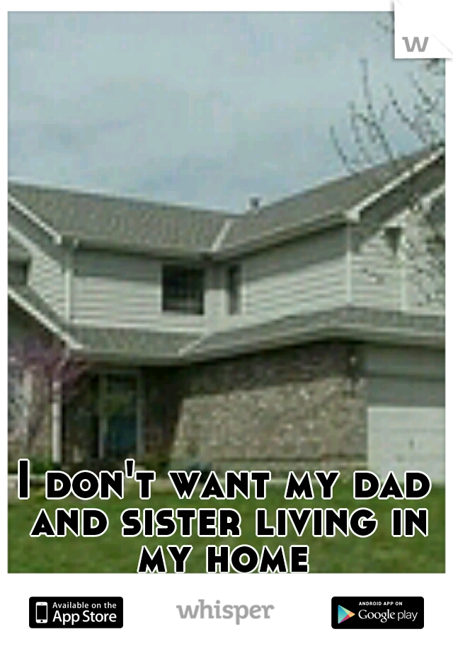 I don't want my dad and sister living in my home