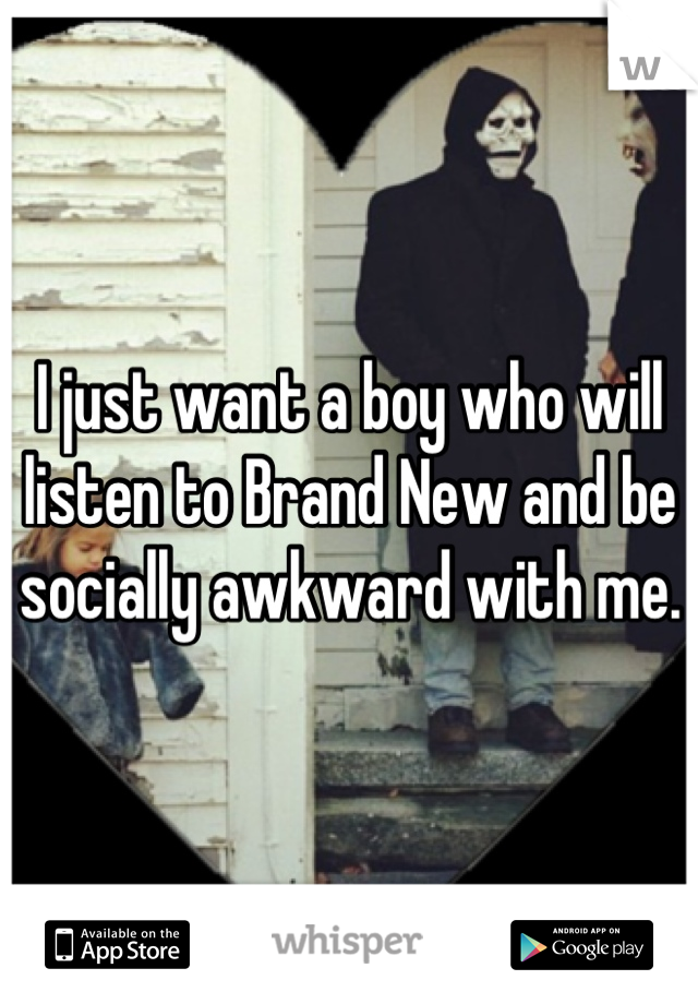 I just want a boy who will listen to Brand New and be socially awkward with me.
