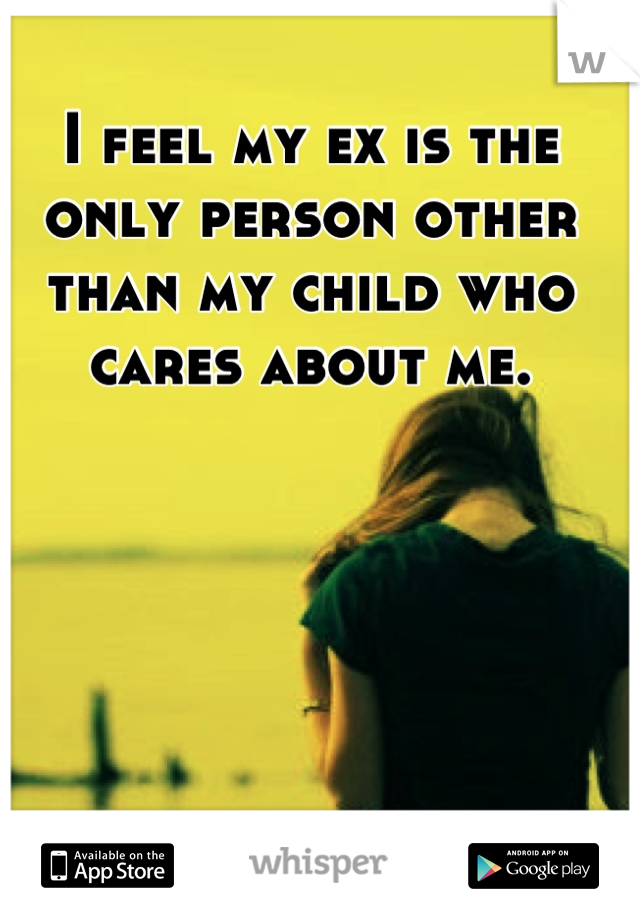 I feel my ex is the only person other than my child who cares about me.