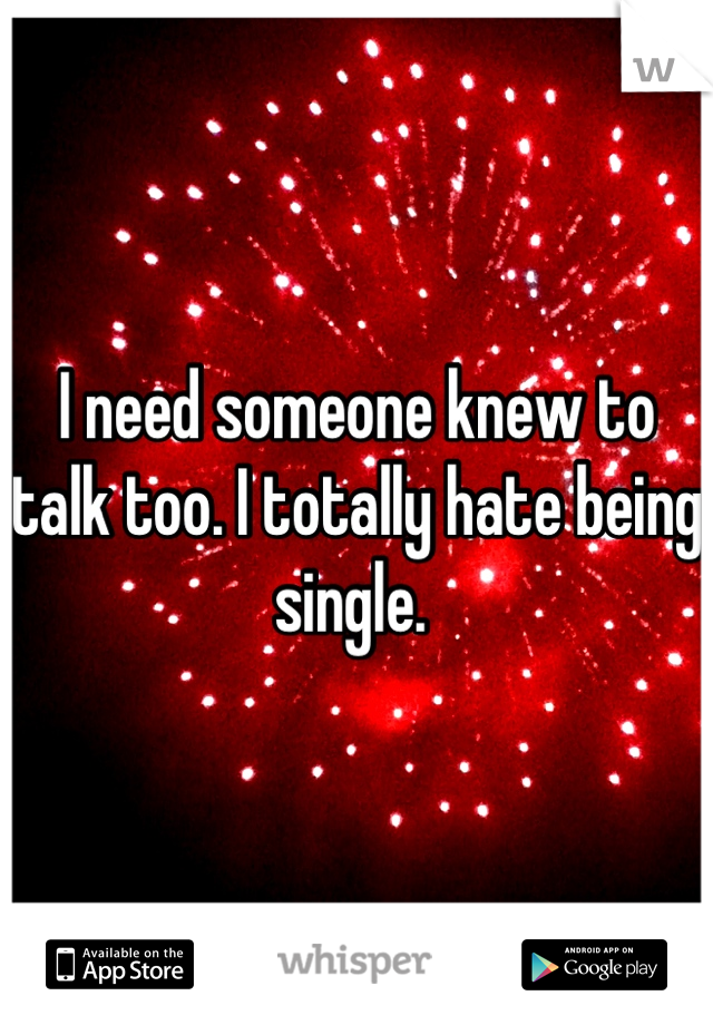 I need someone knew to talk too. I totally hate being single.